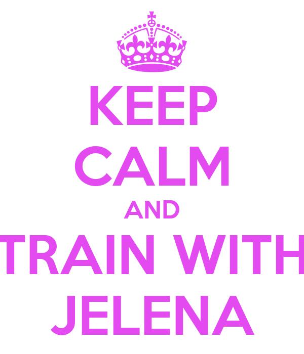 KEEP CALM AND TRAIN WITH JELENA