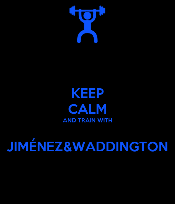 KEEP CALM AND TRAIN WITH  JIMÉNEZ&WADDINGTON