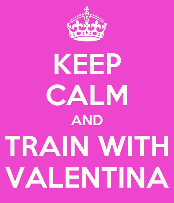 KEEP CALM AND TRAIN WITH VALENTINA