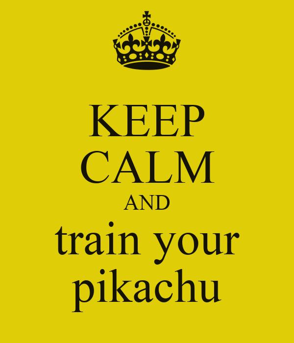 KEEP CALM AND train your pikachu