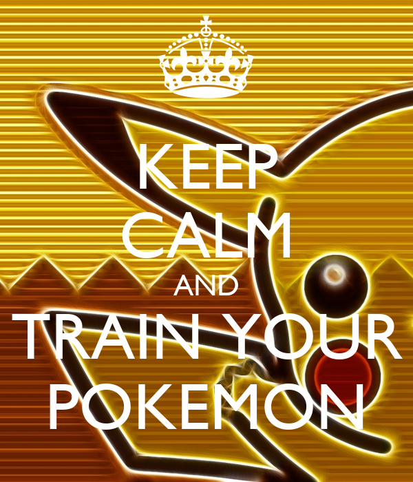 KEEP CALM AND TRAIN YOUR POKEMON