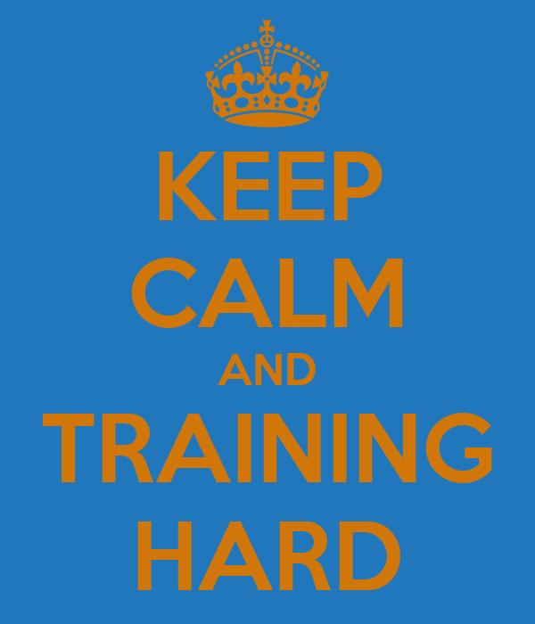KEEP CALM AND TRAINING HARD