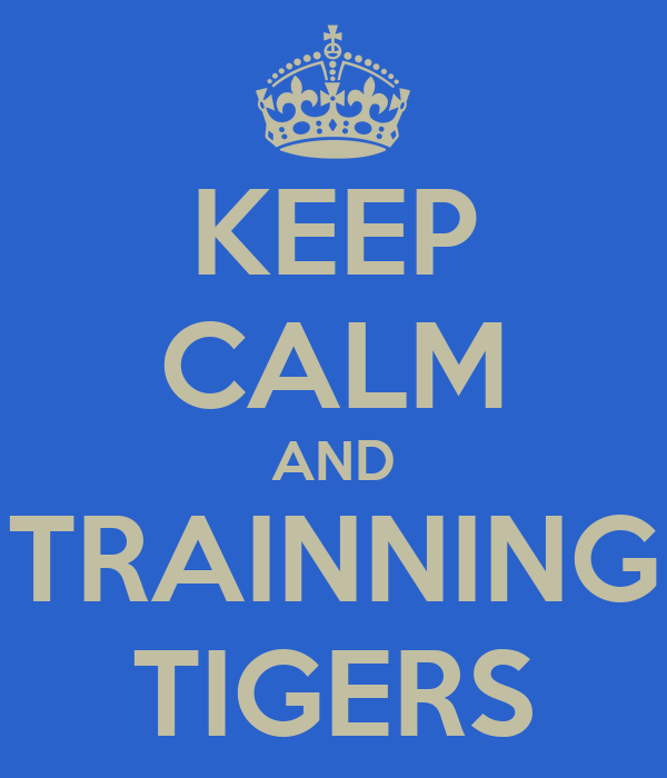 KEEP CALM AND TRAINNING TIGERS