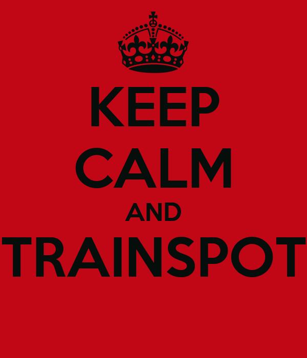KEEP CALM AND TRAINSPOT
