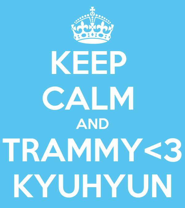 KEEP  CALM  AND TRAMMY<3 KYUHYUN