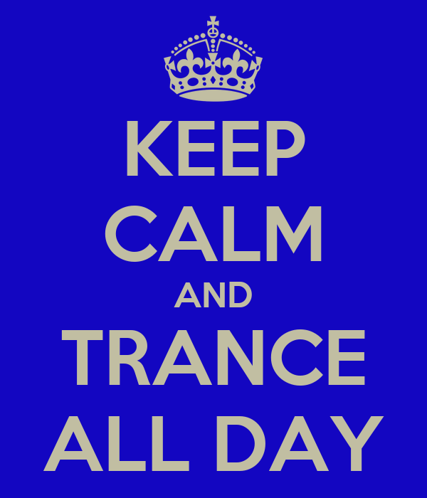 KEEP CALM AND TRANCE ALL DAY