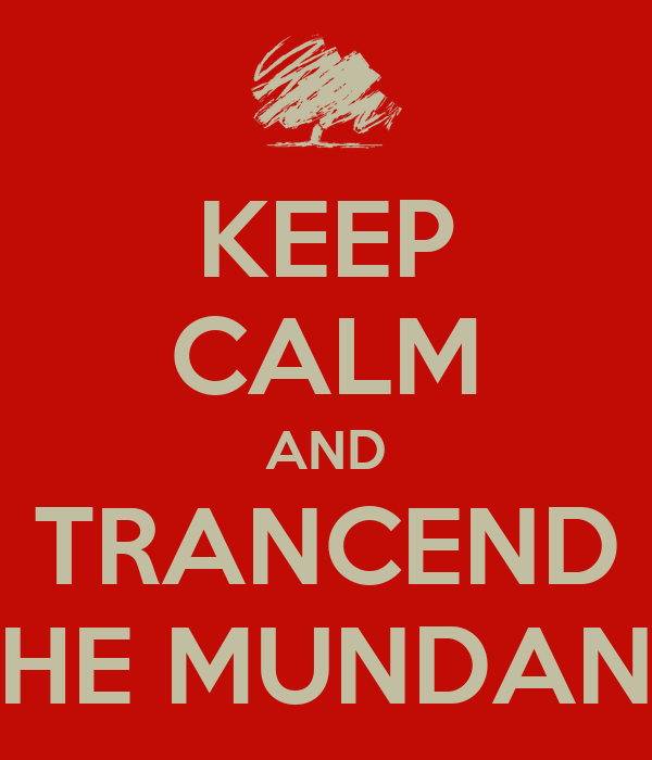 KEEP CALM AND TRANCEND THE MUNDANE