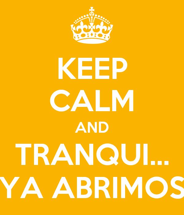KEEP CALM AND TRANQUI... YA ABRIMOS