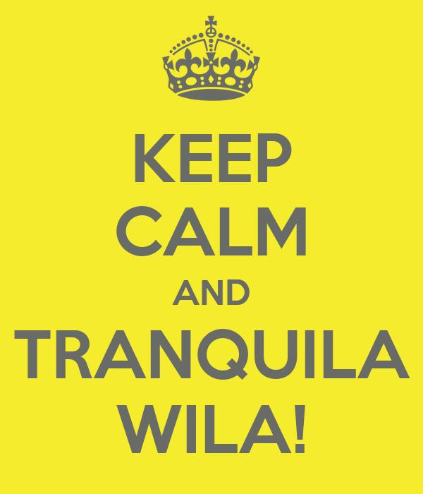 KEEP CALM AND TRANQUILA WILA!