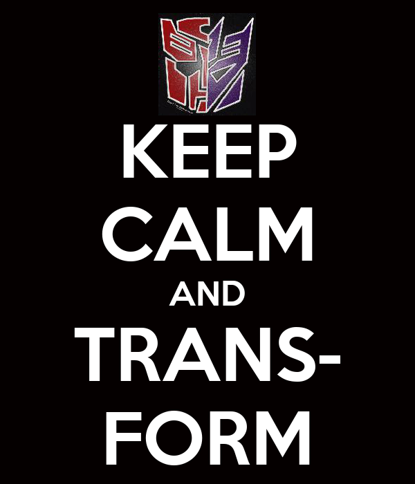 KEEP CALM AND TRANS- FORM