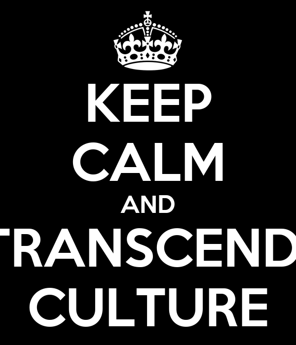 KEEP CALM AND TRANSCEND  CULTURE
