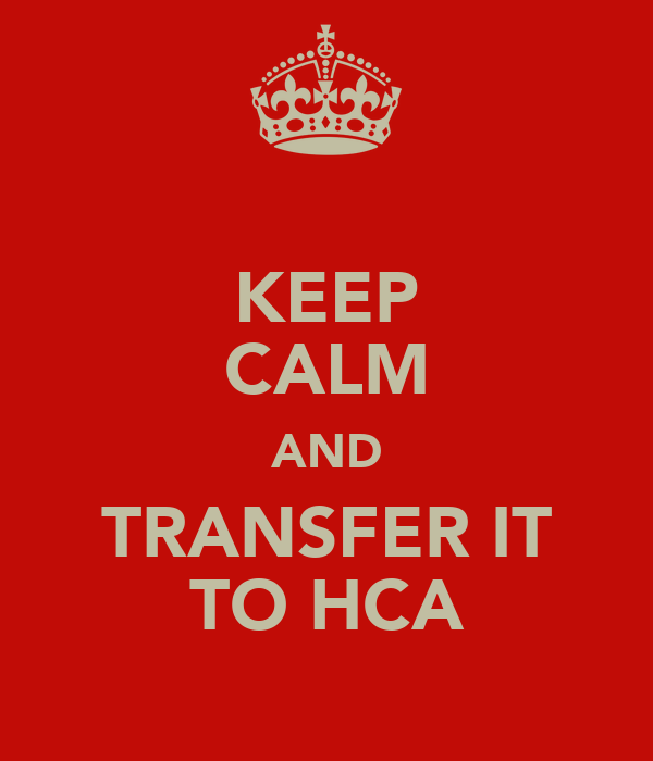 KEEP CALM AND TRANSFER IT TO HCA