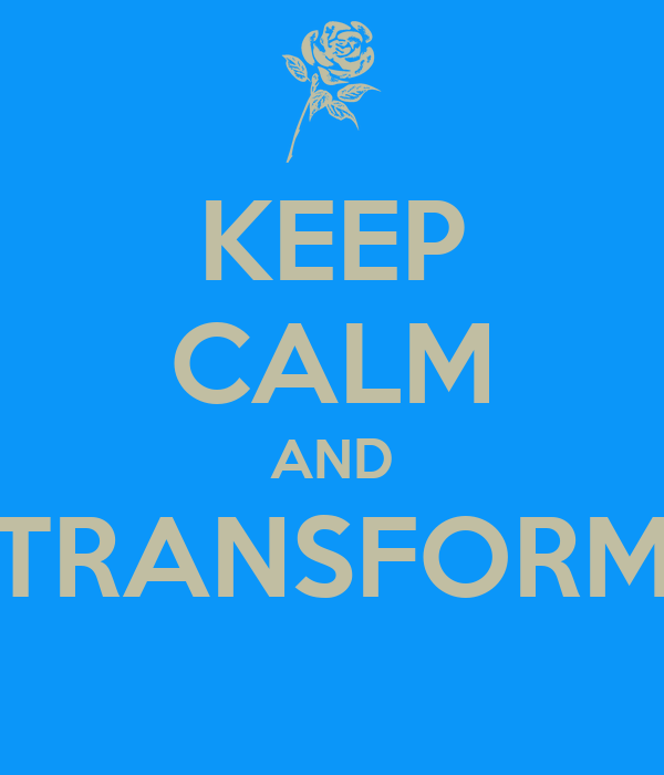 KEEP CALM AND TRANSFORM