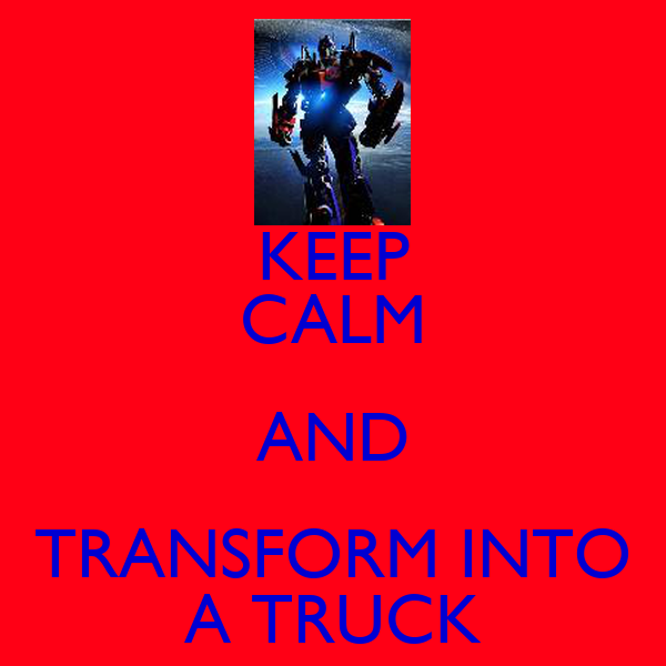 KEEP CALM AND TRANSFORM INTO A TRUCK