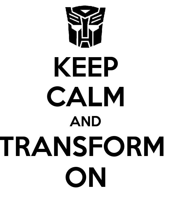 KEEP CALM AND TRANSFORM  ON