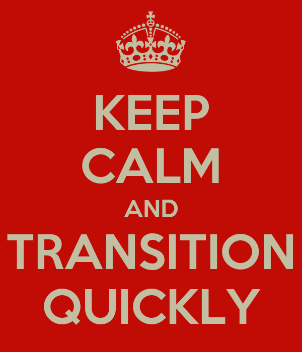 KEEP CALM AND TRANSITION QUICKLY