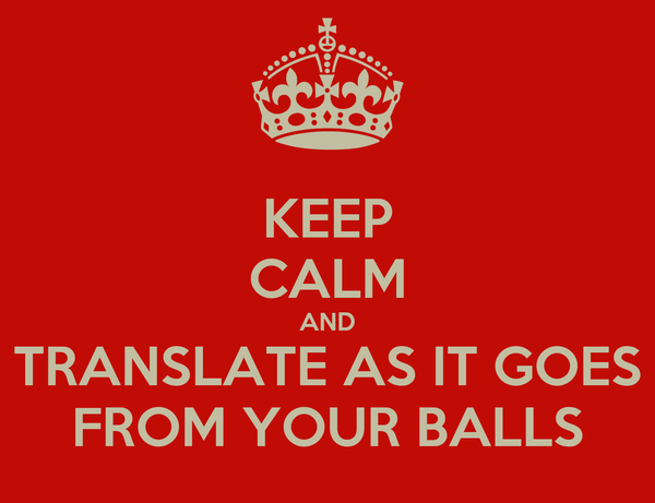 KEEP CALM AND TRANSLATE AS IT GOES FROM YOUR BALLS