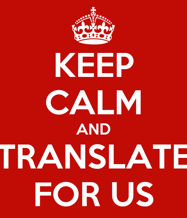 KEEP CALM AND TRANSLATE FOR US