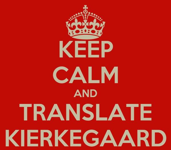 KEEP CALM AND TRANSLATE KIERKEGAARD