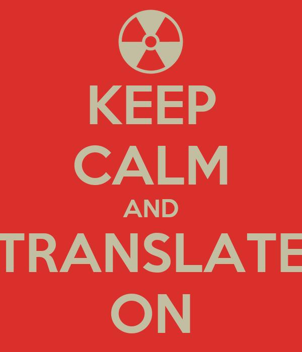 KEEP CALM AND TRANSLATE ON