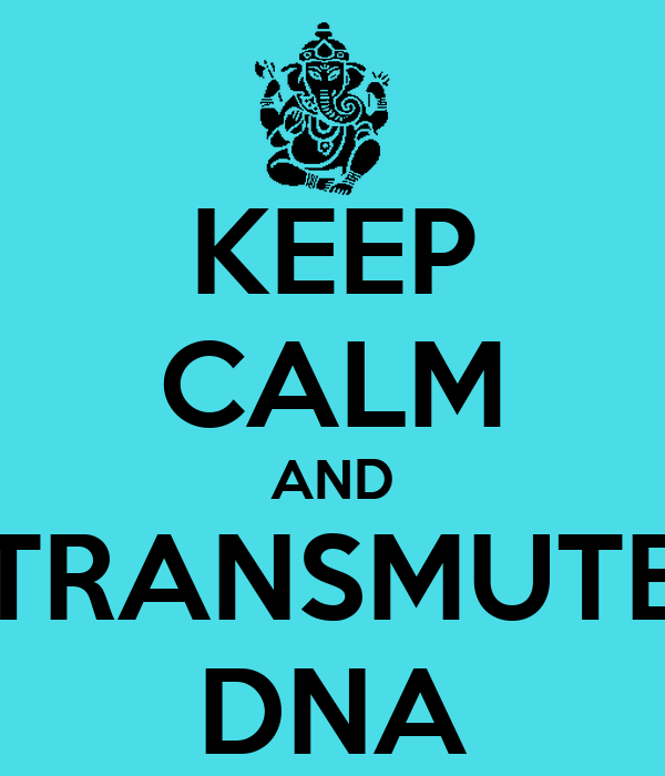KEEP CALM AND TRANSMUTE DNA