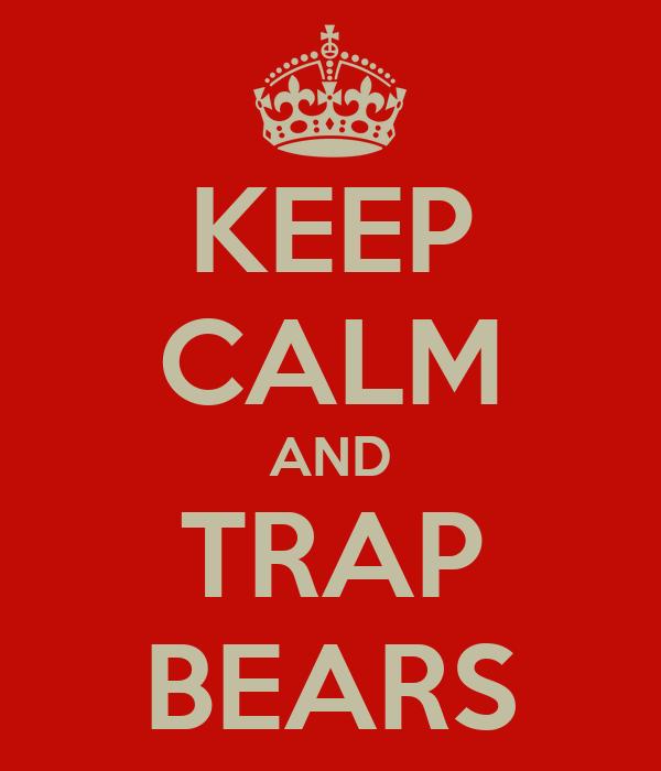 KEEP CALM AND TRAP BEARS