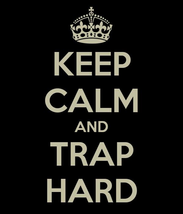 KEEP CALM AND TRAP HARD
