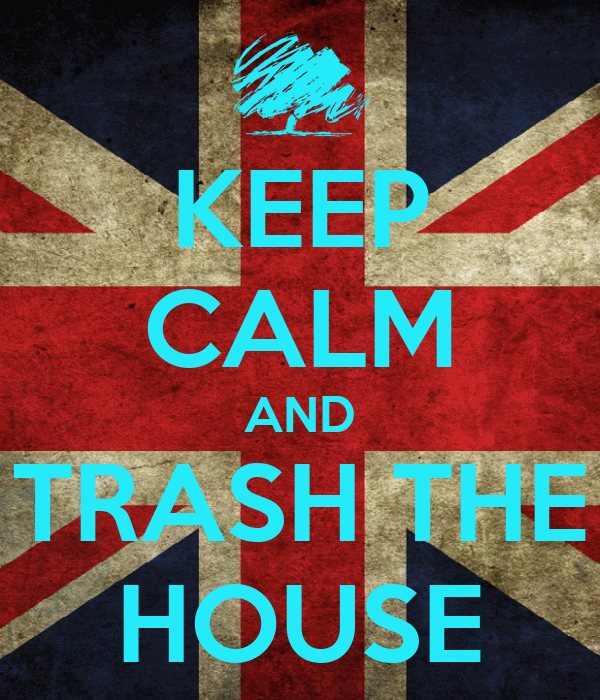 KEEP CALM AND TRASH THE HOUSE