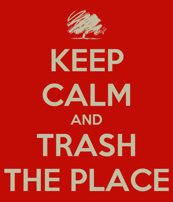 KEEP CALM AND TRASH THE PLACE
