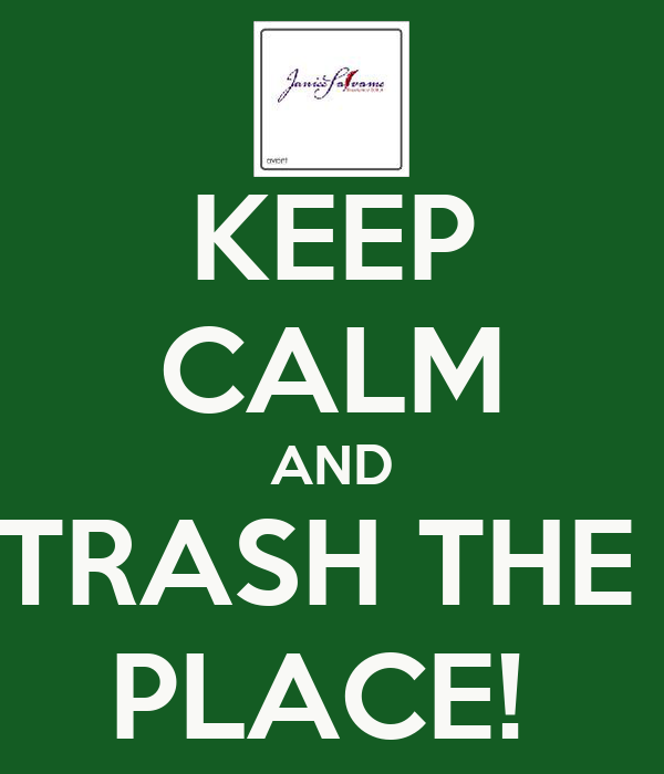 KEEP CALM AND TRASH THE  PLACE!