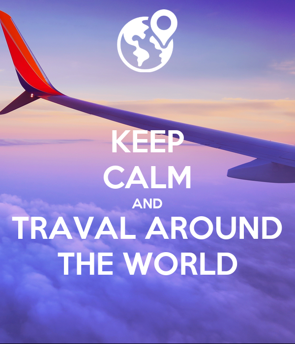 KEEP CALM AND TRAVAL AROUND THE WORLD