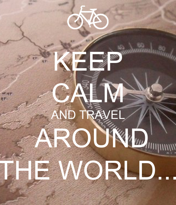 KEEP CALM AND TRAVEL  AROUND THE WORLD...