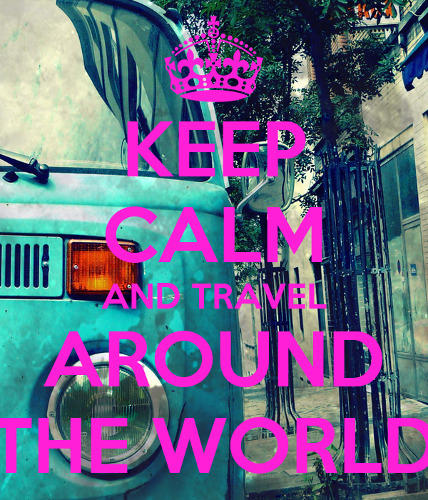 KEEP CALM AND TRAVEL AROUND THE WORLD