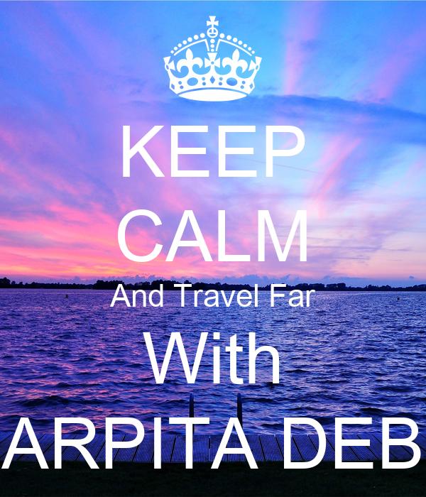 KEEP CALM And Travel Far With ARPITA DEB