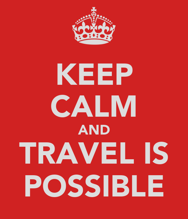 KEEP CALM AND TRAVEL IS POSSIBLE