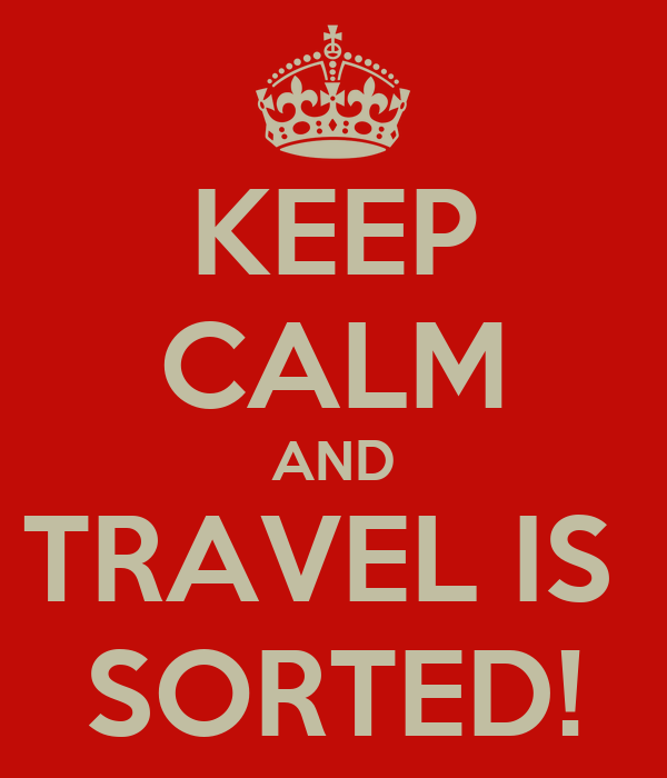 KEEP CALM AND TRAVEL IS  SORTED!