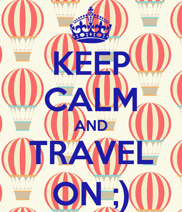 KEEP CALM AND TRAVEL ON ;)