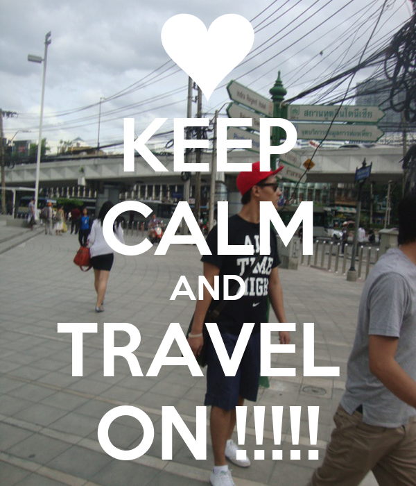 KEEP CALM AND TRAVEL  ON !!!!!
