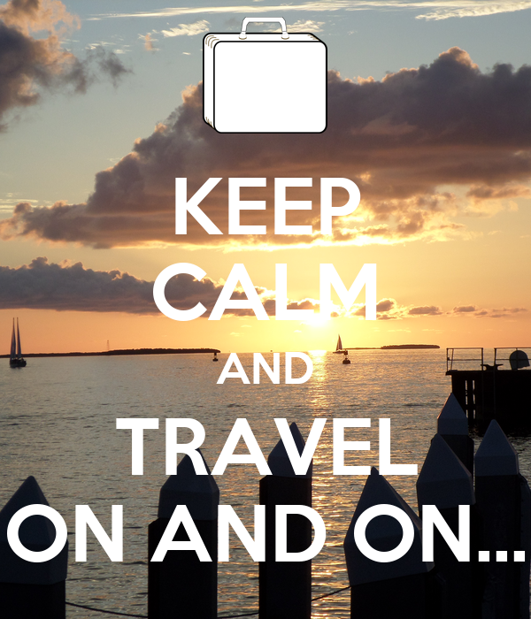 KEEP CALM AND TRAVEL ON AND ON...