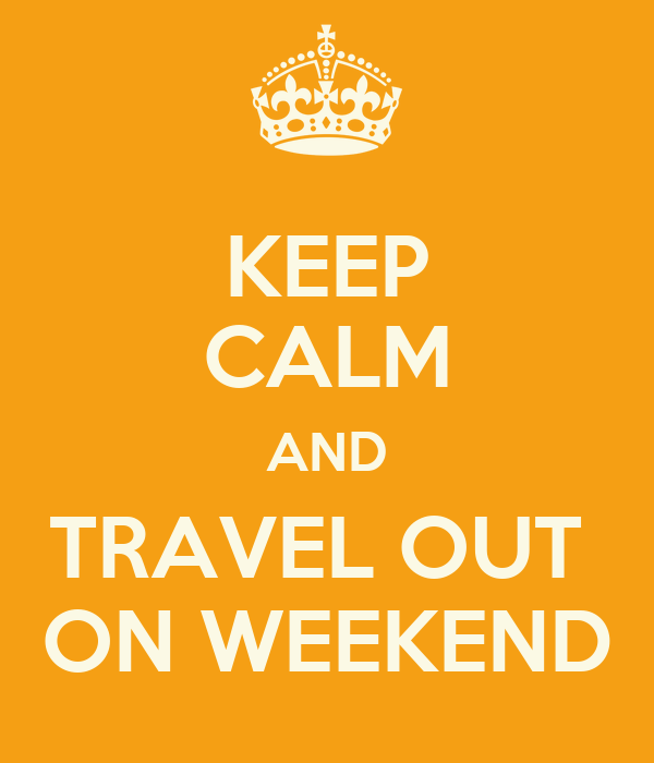 KEEP CALM AND TRAVEL OUT  ON WEEKEND