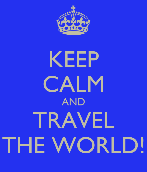 KEEP CALM AND TRAVEL THE WORLD!