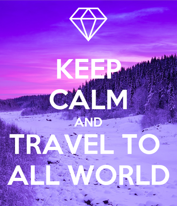 KEEP CALM AND TRAVEL TO  ALL WORLD