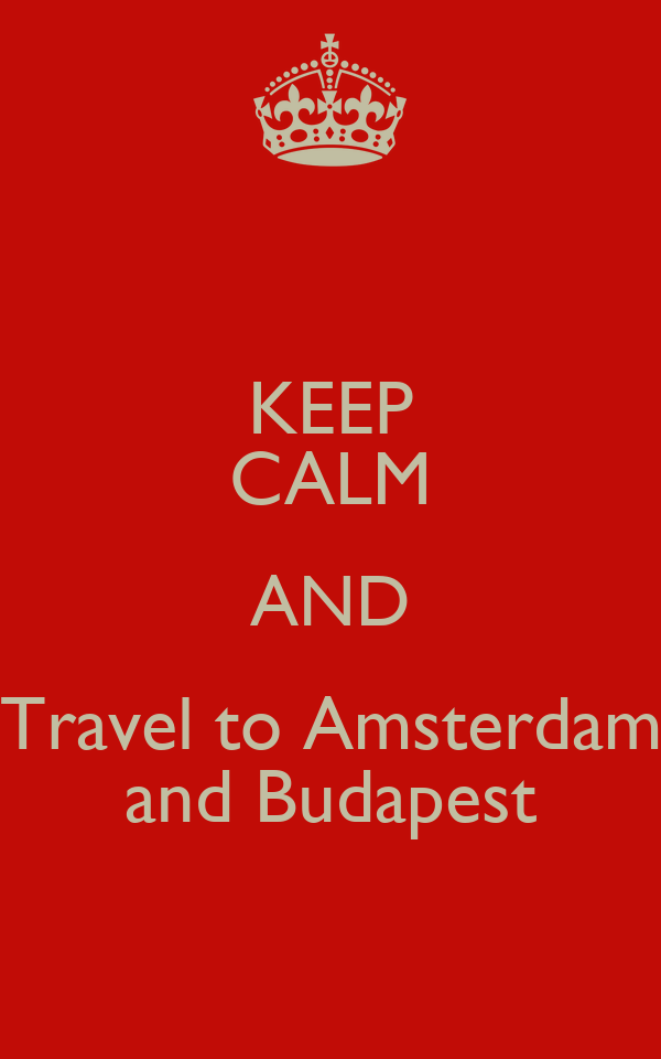 KEEP CALM AND Travel to Amsterdam and Budapest