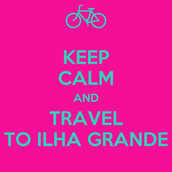 KEEP CALM AND TRAVEL TO ILHA GRANDE