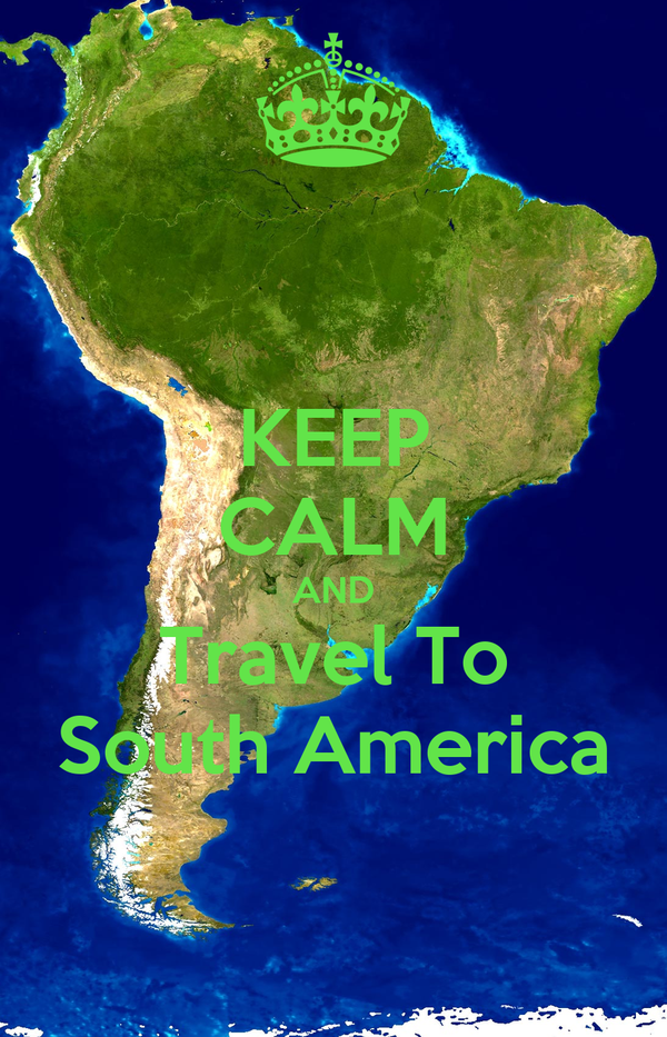 KEEP CALM AND Travel To South America