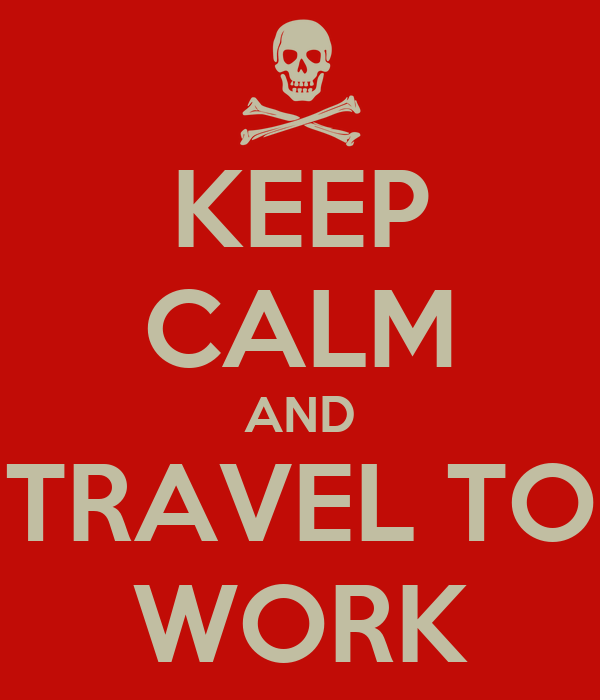 KEEP CALM AND TRAVEL TO WORK