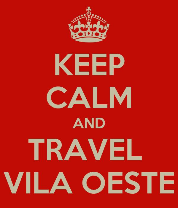 KEEP CALM AND TRAVEL  VILA OESTE