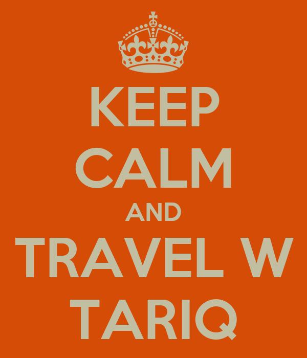 KEEP CALM AND TRAVEL W TARIQ