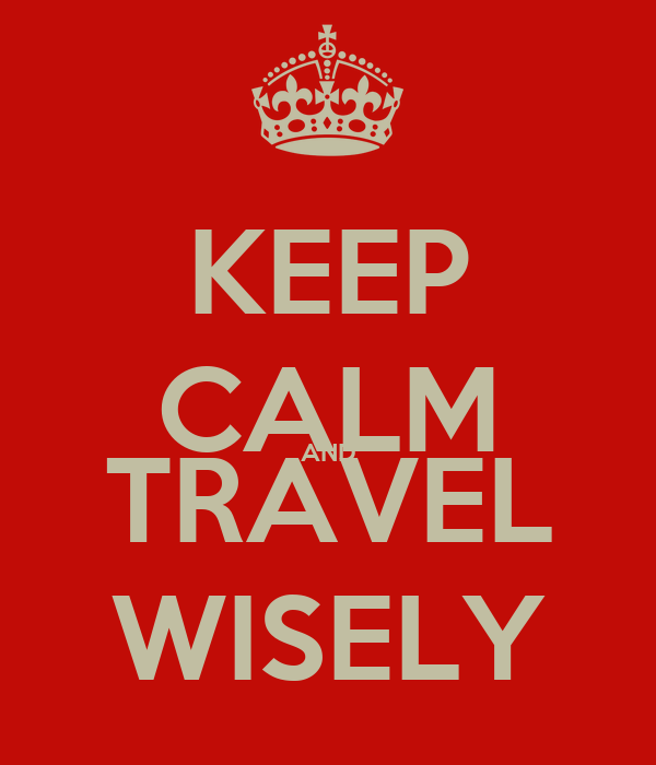 KEEP CALM AND TRAVEL WISELY