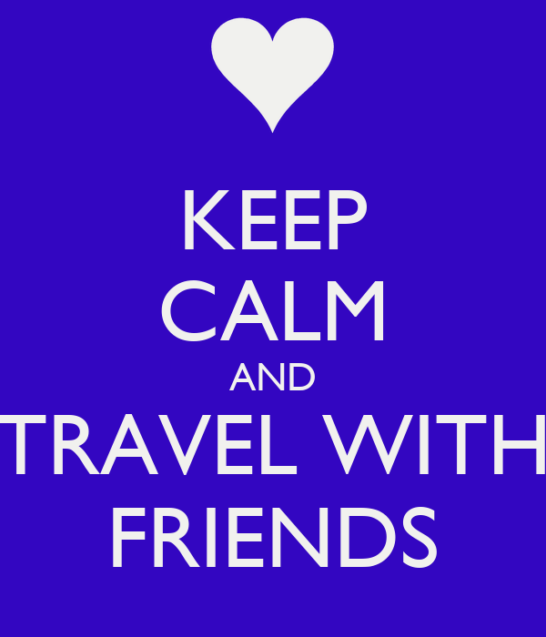 KEEP CALM AND TRAVEL WITH FRIENDS